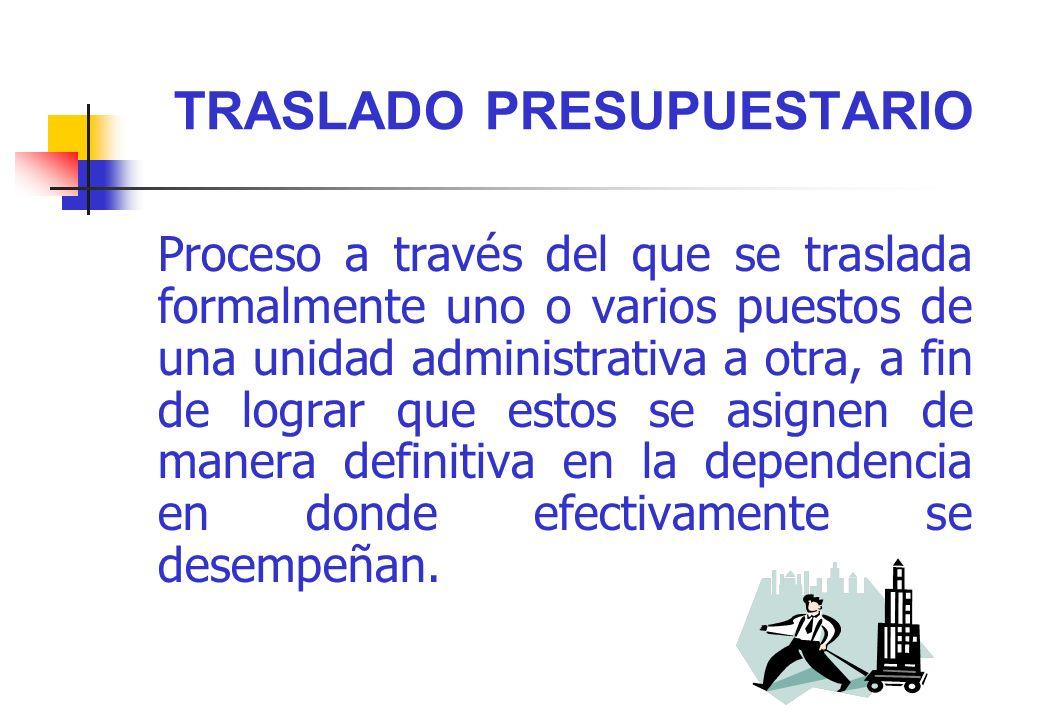 TRASLADO PRESUPUESTARIO Proceso a través del que se traslada formalmente uno o varios puestos de una unidad administrativa a otra, a fin de lograr que