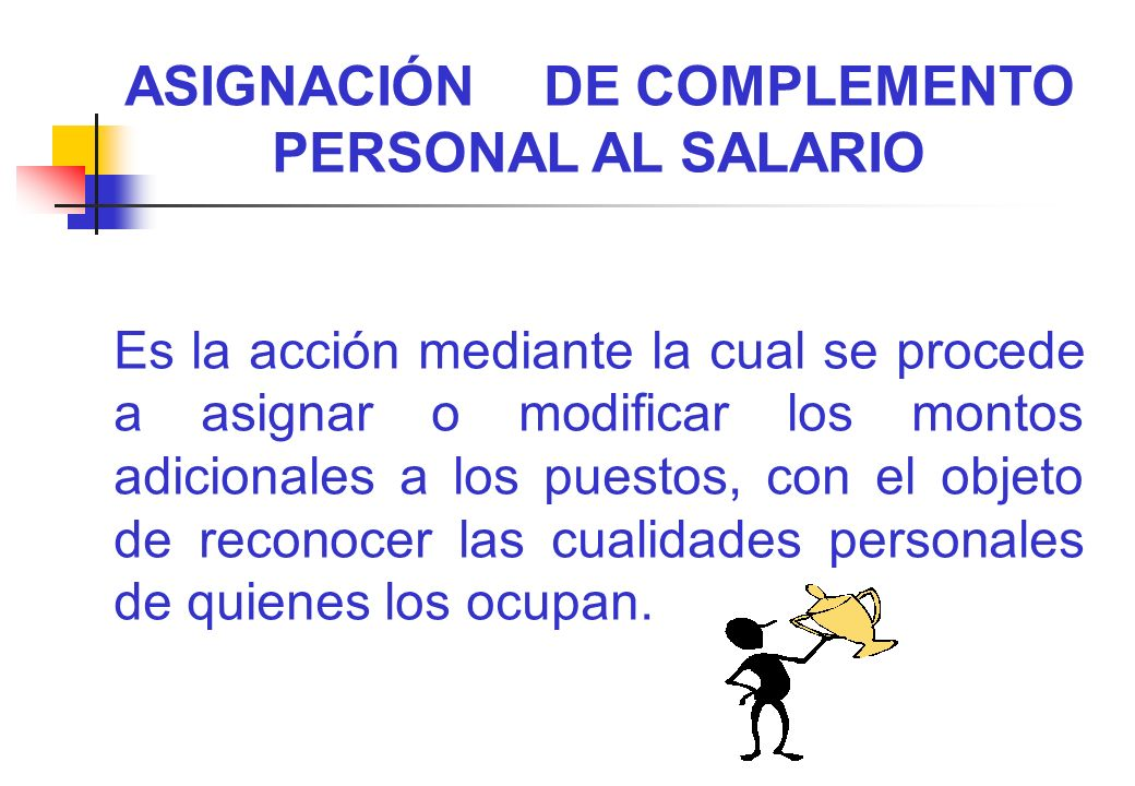 ASIGNACIÓN DE COMPLEMENTO PERSONAL AL SALARIO Es la acción mediante la cual se procede a asignar o modificar los montos adicionales a los puestos, con