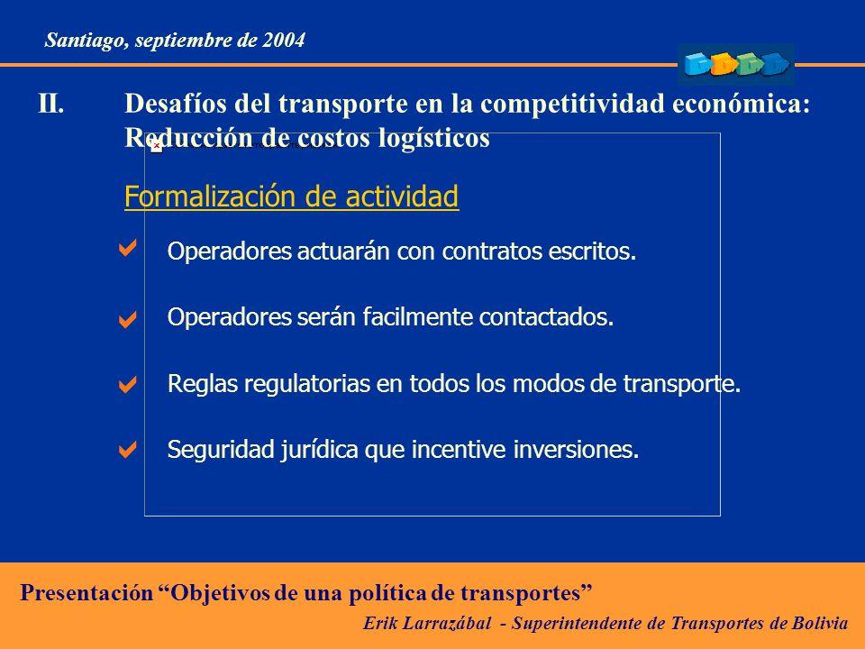 Erik Larrazábal - Superintendente de Transportes de Bolivia Presentación Objetivos de una política de transportes Santiago, septiembre de 2004 II.Desafíos del transporte en la competitividad económica: Reducción de costos logísticos Formalización de actividad Operadores actuarán con contratos escritos.