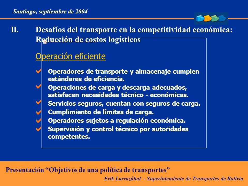 Erik Larrazábal - Superintendente de Transportes de Bolivia Presentación Objetivos de una política de transportes Santiago, septiembre de 2004 II.Desafíos del transporte en la competitividad económica: Reducción de costos logísticos Operación eficiente Operadores de transporte y almacenaje cumplen estándares de eficiencia.