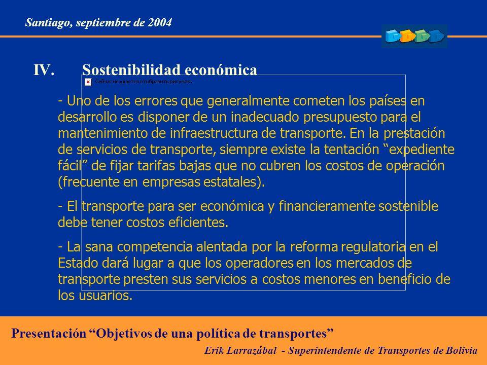 Erik Larrazábal - Superintendente de Transportes de Bolivia Presentación Objetivos de una política de transportes Santiago, septiembre de 2004 IV.Sostenibilidad económica - Uno de los errores que generalmente cometen los países en desarrollo es disponer de un inadecuado presupuesto para el mantenimiento de infraestructura de transporte.