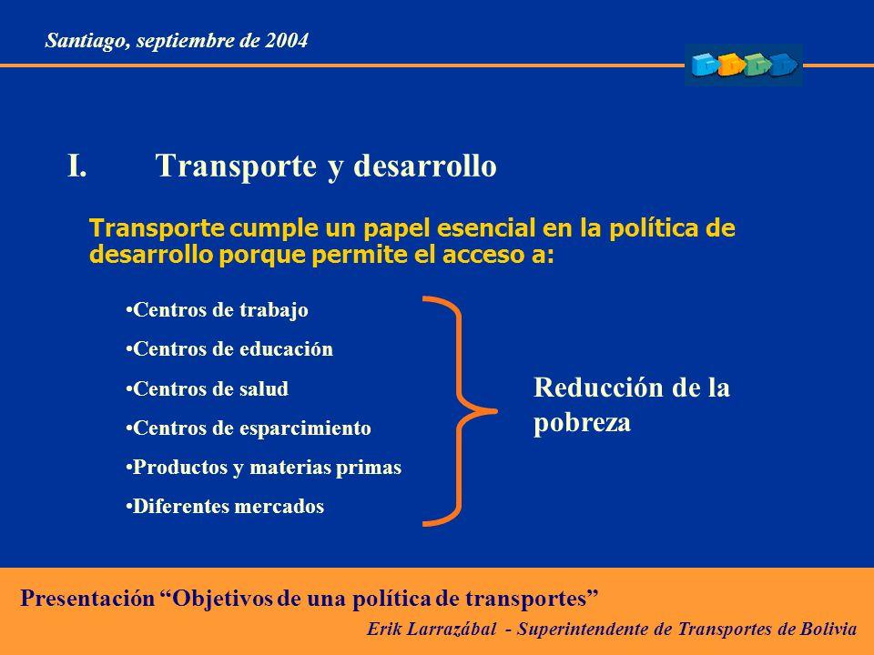 Erik Larrazábal - Superintendente de Transportes de Bolivia Presentación Objetivos de una política de transportes Santiago, septiembre de 2004 I.Transporte y desarrollo A nivel macroeconómico las inversiones en transporte (infraestructura y servicios) tienen una tasa de retorno social elevada.