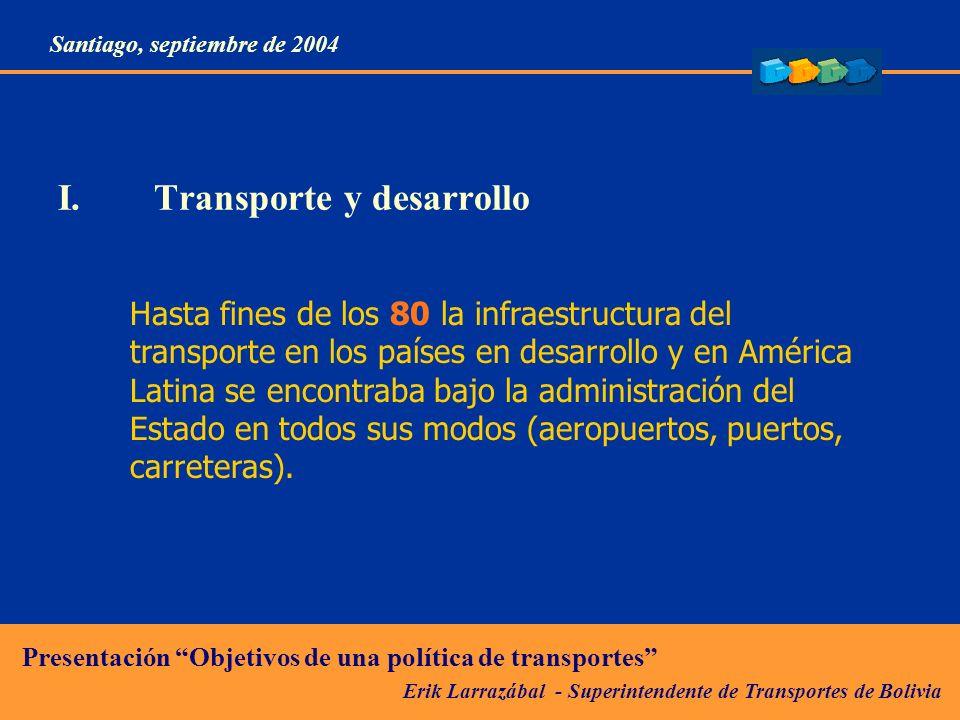 Erik Larrazábal - Superintendente de Transportes de Bolivia Presentación Objetivos de una política de transportes Santiago, septiembre de 2004 I.Transporte y desarrollo Hasta fines de los 80 la infraestructura del transporte en los países en desarrollo y en América Latina se encontraba bajo la administración del Estado en todos sus modos (aeropuertos, puertos, carreteras).
