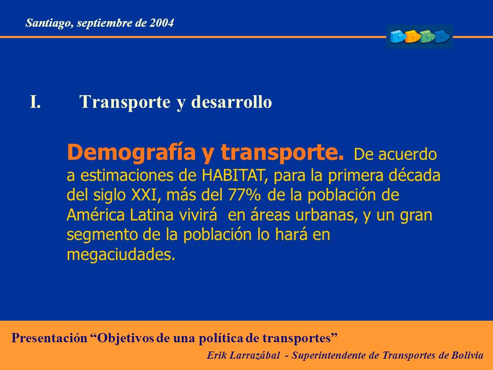 Erik Larrazábal - Superintendente de Transportes de Bolivia Presentación Objetivos de una política de transportes Santiago, septiembre de 2004 II.Desafíos del transporte en la competitividad económica: Reducción de costos logísticos Tiempos eficientes Regularidad de servicios, el costo financiero es controlable.
