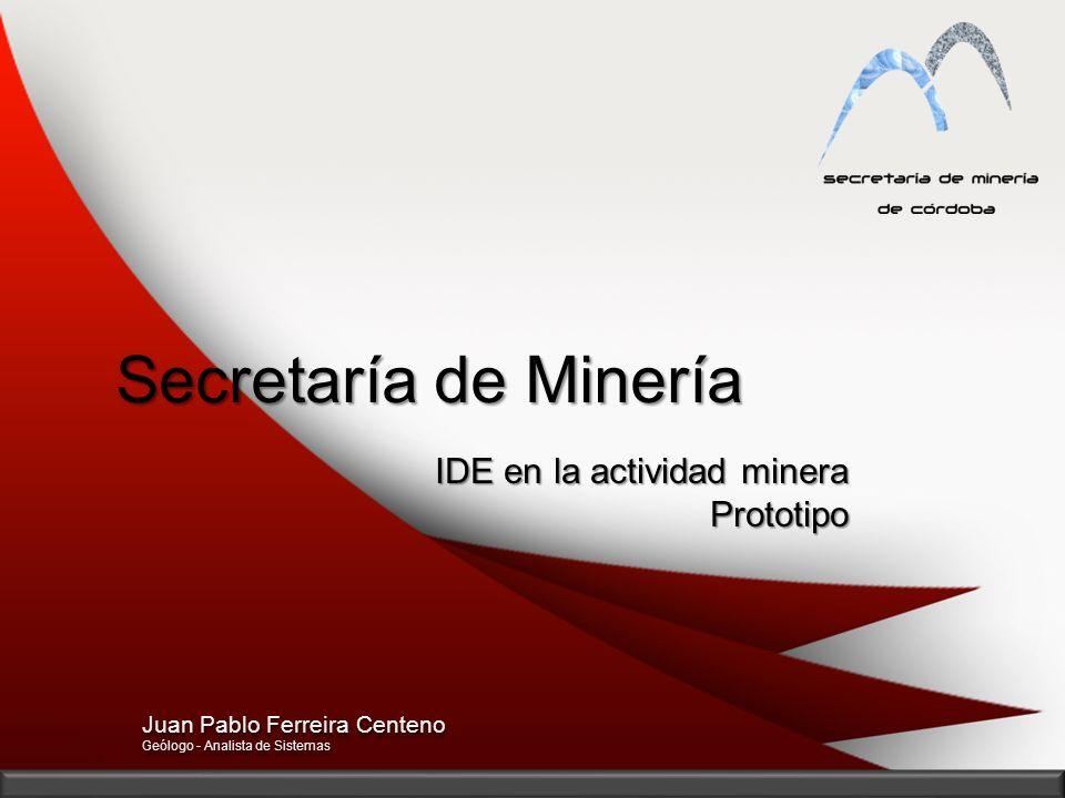 Secretaría de Minería IDE en la actividad minera Prototipo Juan Pablo Ferreira Centeno Geólogo - Analista de Sistemas Juan Pablo Ferreira Centeno Geól