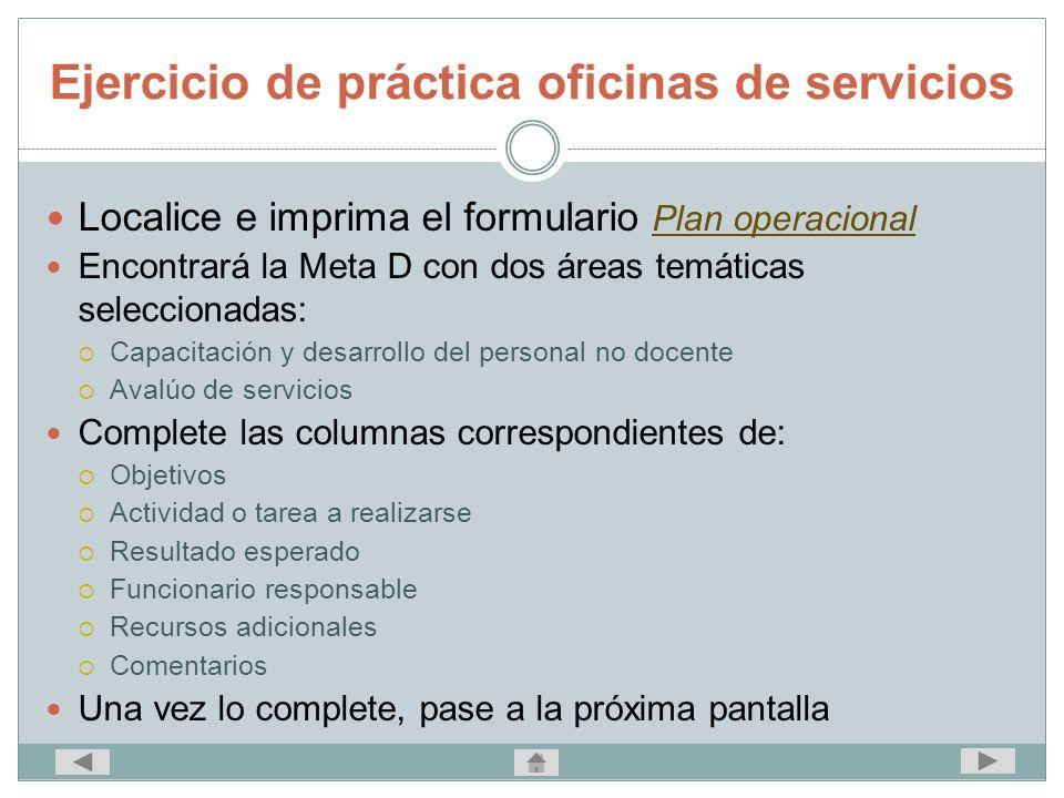 Ejercicio de práctica oficinas de servicios Localice e imprima el formulario Plan operacional Plan operacional Encontrará la Meta D con dos áreas temá
