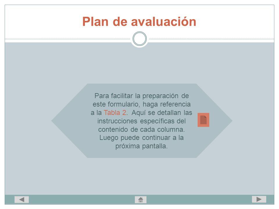 Plan de avaluación Para facilitar la preparación de este formulario, haga referencia a la Tabla 2. Aquí se detallan las instrucciones específicas del