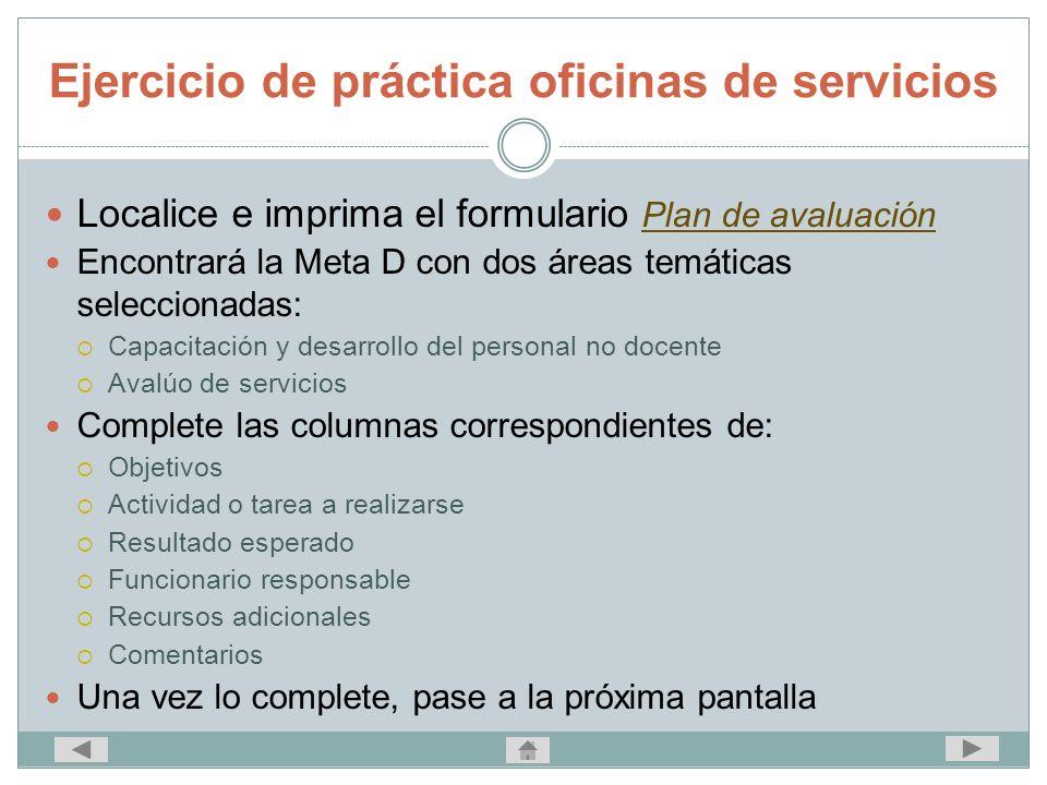 Ejercicio de práctica oficinas de servicios Localice e imprima el formulario Plan de avaluación Plan de avaluación Encontrará la Meta D con dos áreas