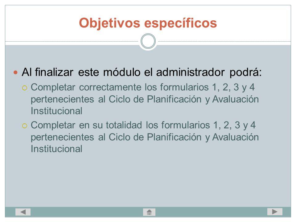 Objetivos específicos Al finalizar este módulo el administrador podrá: Completar correctamente los formularios 1, 2, 3 y 4 pertenecientes al Ciclo de