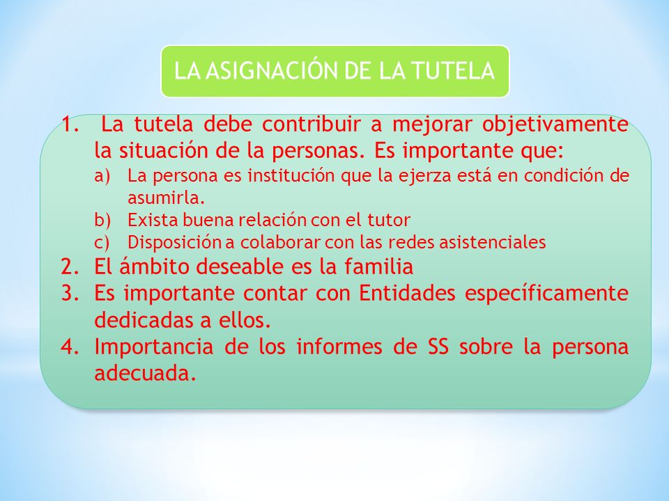 LA ASIGNACIÓN DE LA TUTELA 1. La tutela debe contribuir a mejorar objetivamente la situación de la personas. Es importante que: a)La persona es instit