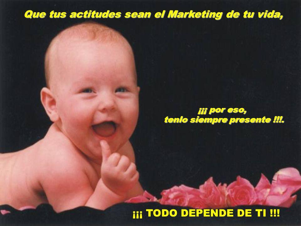 Que tus actitudes sean el Marketing de tu vida, ¡¡¡ por eso, tenlo siempre presente !!!.