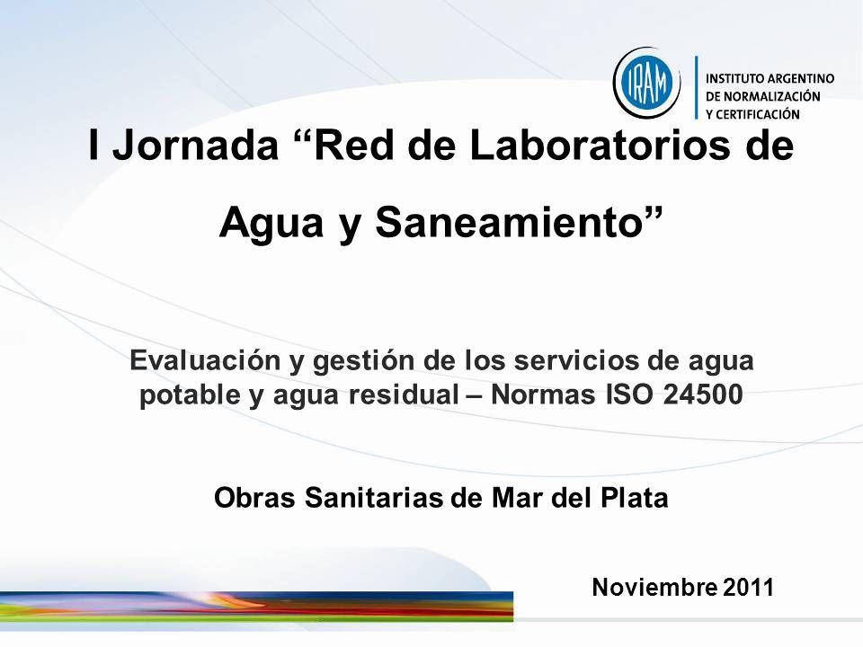 I Jornada Red de Laboratorios de Agua y Saneamiento Evaluación y gestión de los servicios de agua potable y agua residual – Normas ISO 24500 Obras Sanitarias de Mar del Plata Noviembre 2011