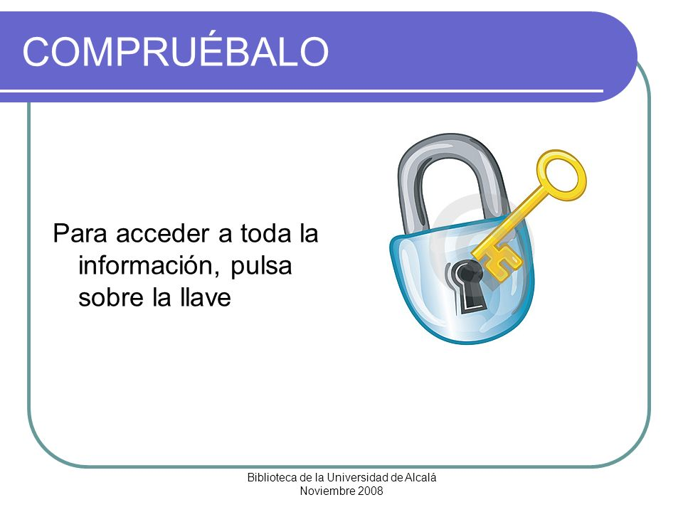 Biblioteca de la Universidad de Alcalá Noviembre 2008 COMPRUÉBALO Para acceder a toda la información, pulsa sobre la llave