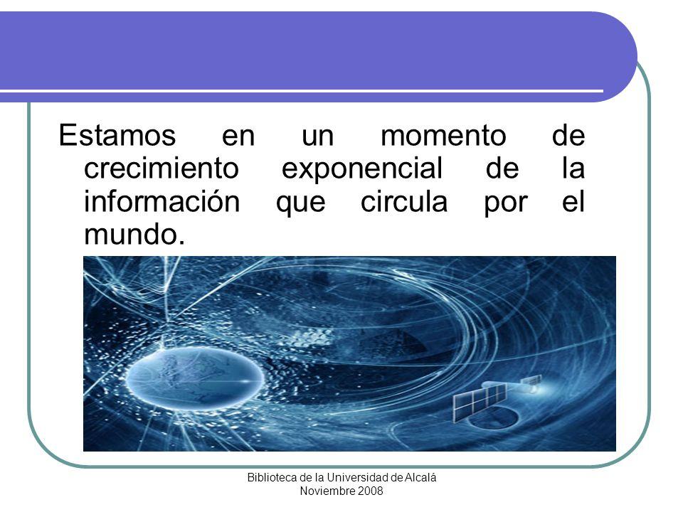 Biblioteca de la Universidad de Alcalá Noviembre 2008 Estamos en un momento de crecimiento exponencial de la información que circula por el mundo.