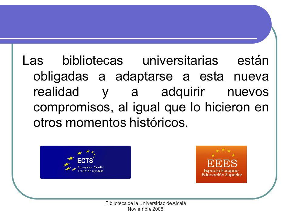 Biblioteca de la Universidad de Alcalá Noviembre 2008 Las bibliotecas universitarias están obligadas a adaptarse a esta nueva realidad y a adquirir nu