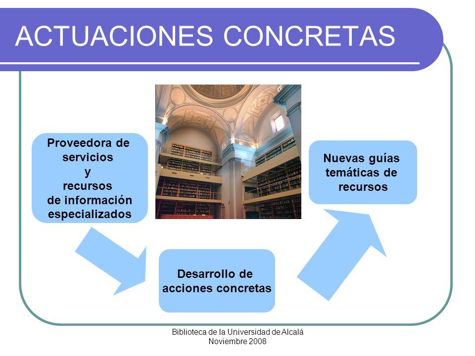 Biblioteca de la Universidad de Alcalá Noviembre 2008 ACTUACIONES CONCRETAS Desarrollo de acciones concretas Nuevas guías temáticas de recursos Provee