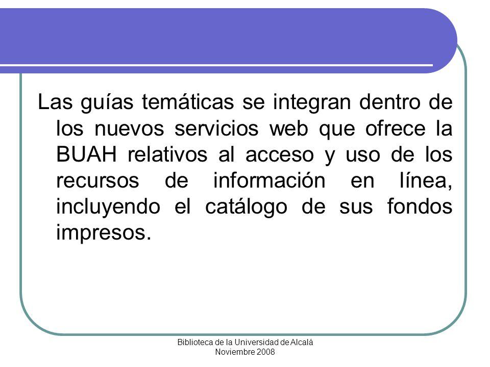 Biblioteca de la Universidad de Alcalá Noviembre 2008 POR QUÉ UNA GUÍA TEMÁTICAS Fáciles de elaborar Aprovechan la infraestructura existente Rápida distribución Fáciles de recuperar Reducen el tiempo de búsqueda Material informativo adicional