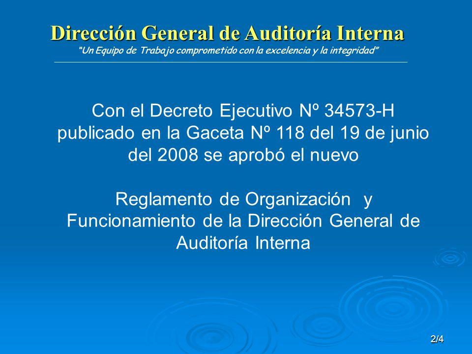 Dirección General de Auditoría Interna Dirección General de Auditoría Interna Un Equipo de Trabajo comprometido con la excelencia y la integridad 2/4 Con el Decreto Ejecutivo Nº 34573-H publicado en la Gaceta Nº 118 del 19 de junio del 2008 se aprobó el nuevo Reglamento de Organización y Funcionamiento de la Dirección General de Auditoría Interna