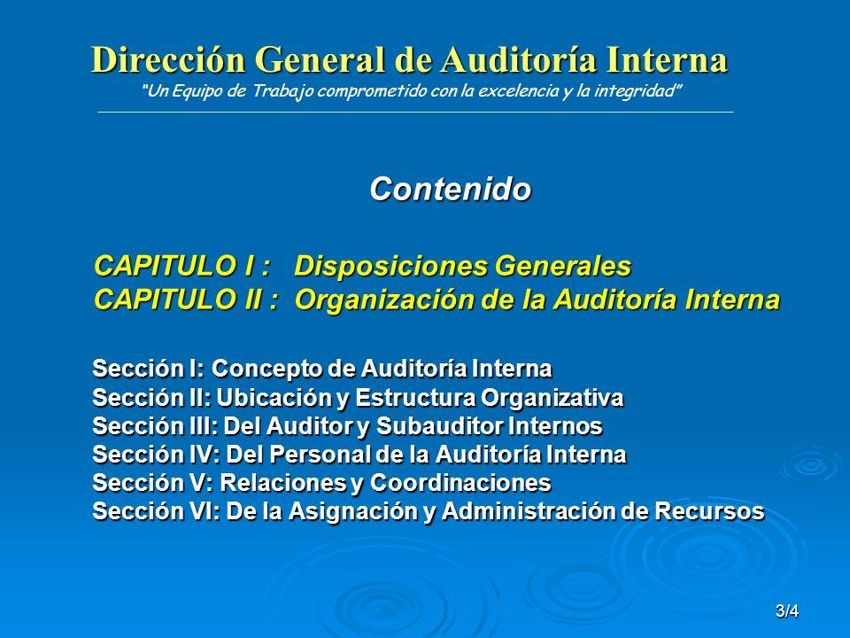 Dirección General de Auditoría Interna Dirección General de Auditoría Interna Un Equipo de Trabajo comprometido con la excelencia y la integridad 4/4 CAPITULO III: Funcionamiento de la Auditoría Interna Sección I: Competencias, Deberes y Potestades Sección II: Planificación de la Auditoría Interna Sección III: Servicios de la Auditoría Interna Sección IV: De la Comunicación de Resultados Sección V: Trámite de Informes Sección VI: Trámite de Denuncias CAPITULO IV: Disposiciones Finales
