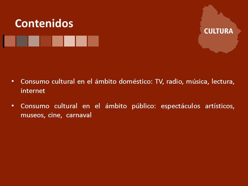 Contenidos Consumo cultural en el ámbito doméstico: TV, radio, música, lectura, internet Consumo cultural en el ámbito público: espectáculos artísticos, museos, cine, carnaval