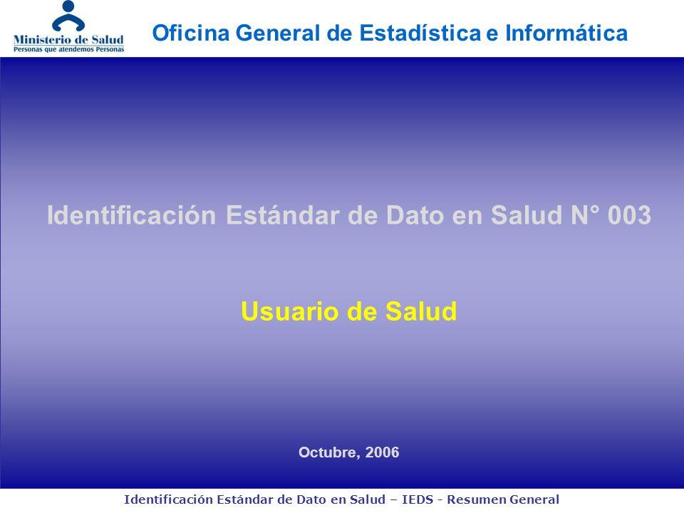 Identificación Estándar de Dato en Salud – IEDS - Resumen General Identificación Estándar de Dato en Salud N° 003 Usuario de Salud Octubre, 2006 Ofici