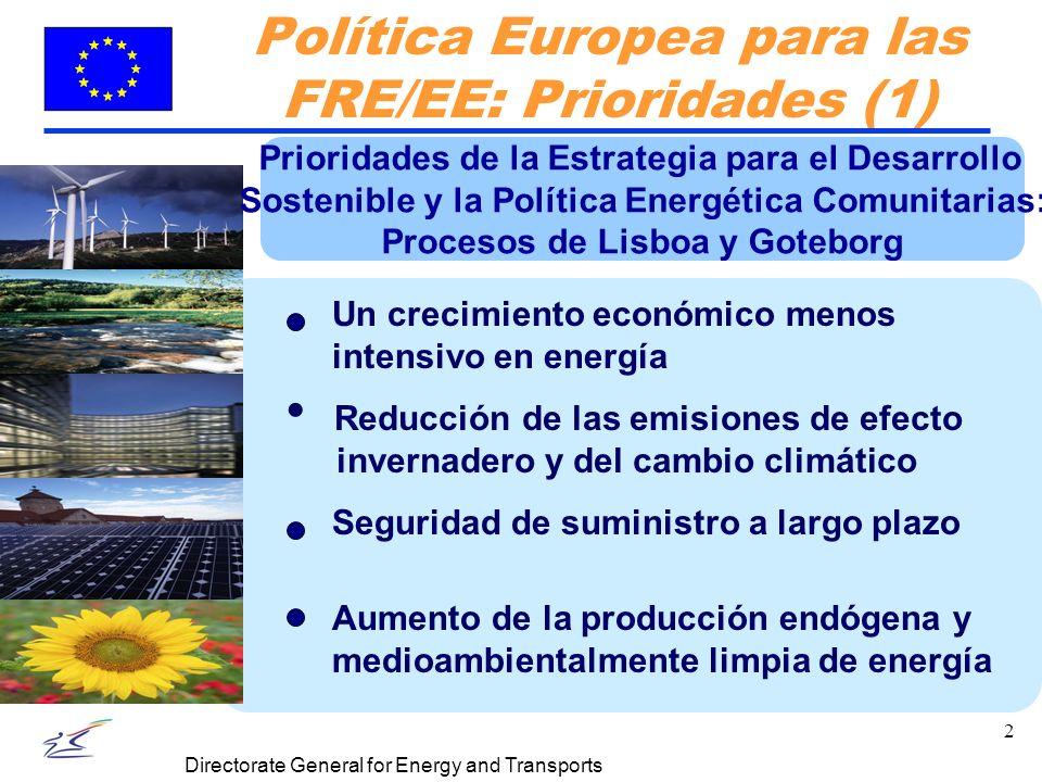 2 Directorate General for Energy and Transports Política Europea para las FRE/EE: Prioridades (1) Un crecimiento económico menos intensivo en energía Seguridad de suministro a largo plazo Reducción de las emisiones de efecto invernadero y del cambio climático Prioridades de la Estrategia para el Desarrollo Sostenible y la Política Energética Comunitarias: Procesos de Lisboa y Goteborg Aumento de la producción endógena y medioambientalmente limpia de energía