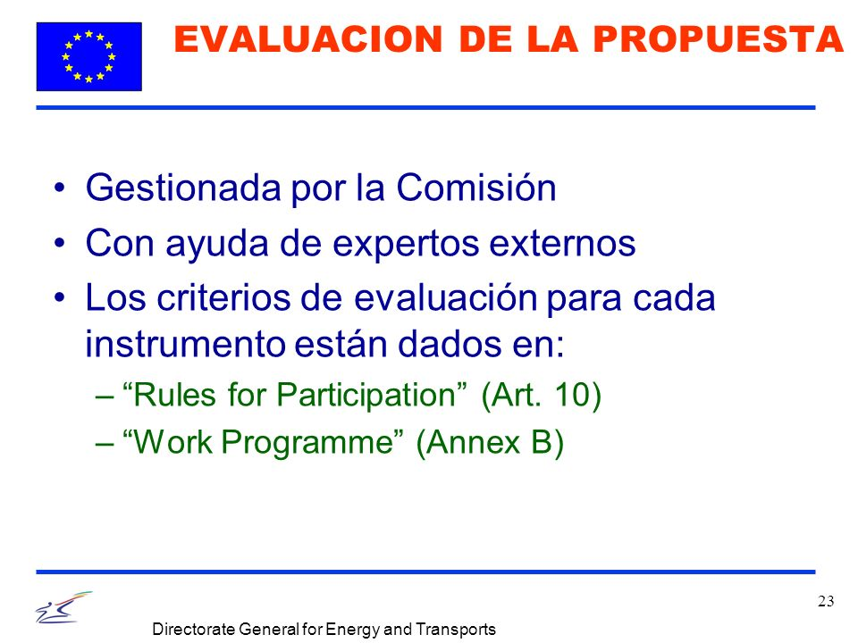23 Directorate General for Energy and Transports EVALUACION DE LA PROPUESTA Gestionada por la Comisión Con ayuda de expertos externos Los criterios de evaluación para cada instrumento están dados en: –Rules for Participation (Art.