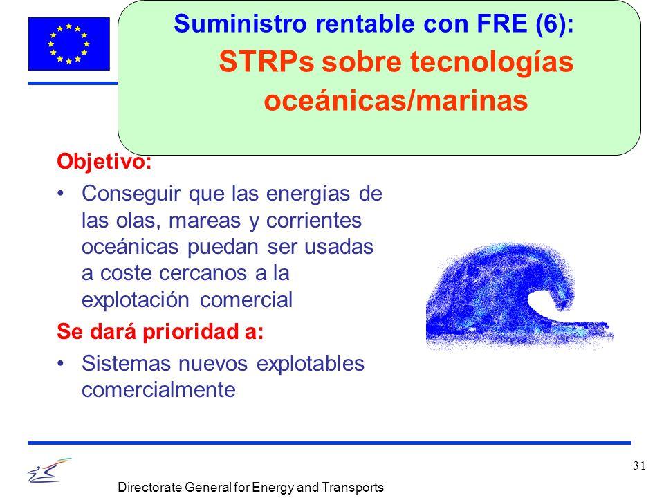 31 Directorate General for Energy and Transports Suministro rentable con FRE (6): STRPs sobre tecnologías oceánicas/marinas Objetivo: Conseguir que las energías de las olas, mareas y corrientes oceánicas puedan ser usadas a coste cercanos a la explotación comercial Se dará prioridad a: Sistemas nuevos explotables comercialmente