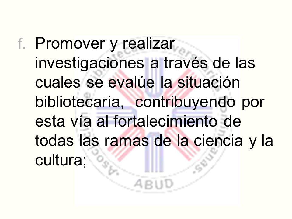 f. Promover y realizar investigaciones a través de las cuales se evalúe la situación bibliotecaria, contribuyendo por esta vía al fortalecimiento de t