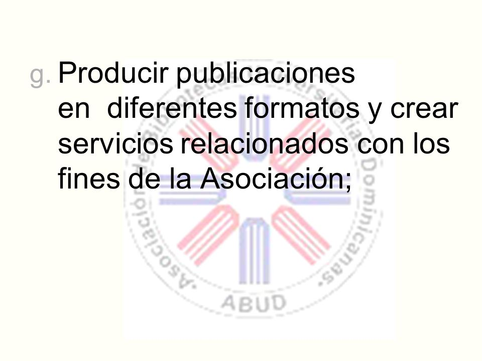 g. Producir publicaciones en diferentes formatos y crear servicios relacionados con los fines de la Asociación;