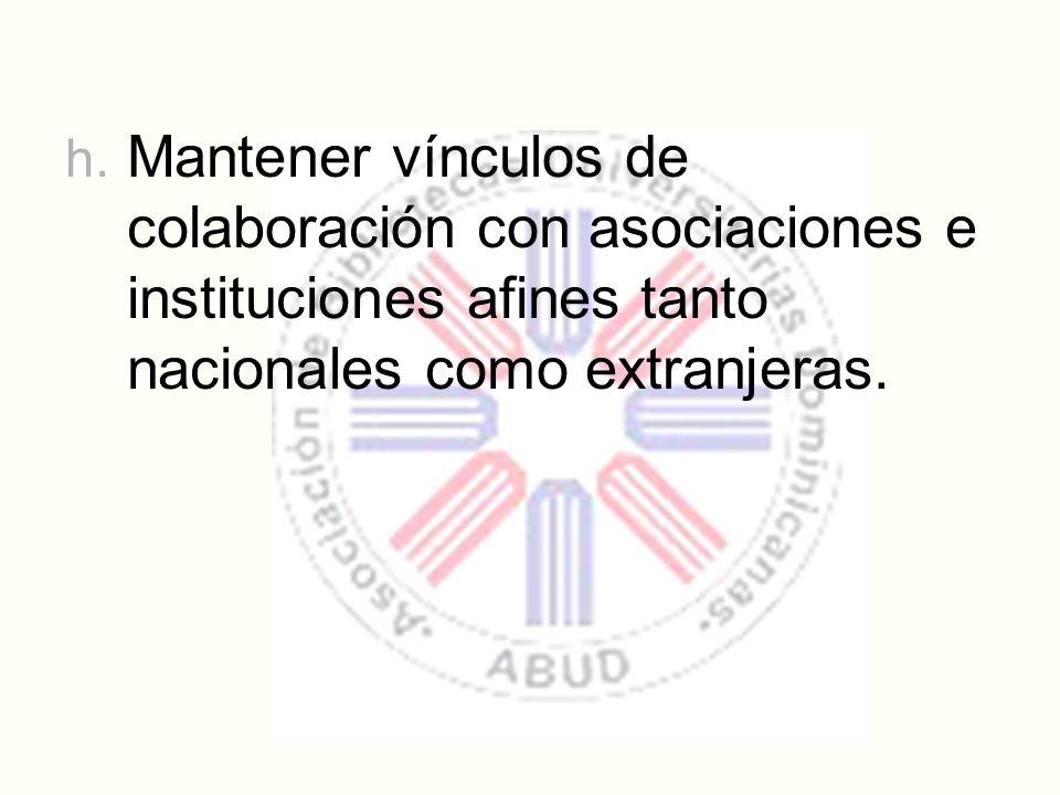 h. Mantener vínculos de colaboración con asociaciones e instituciones afines tanto nacionales como extranjeras.