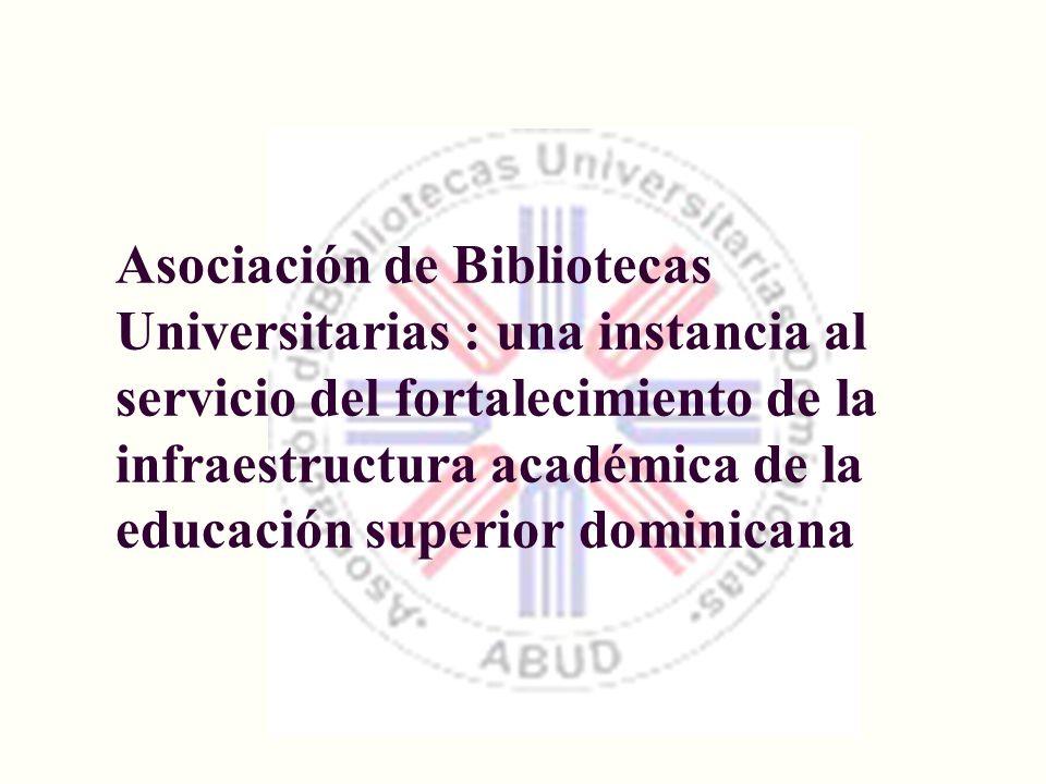 Asociación de Bibliotecas Universitarias : una instancia al servicio del fortalecimiento de la infraestructura académica de la educación superior domi