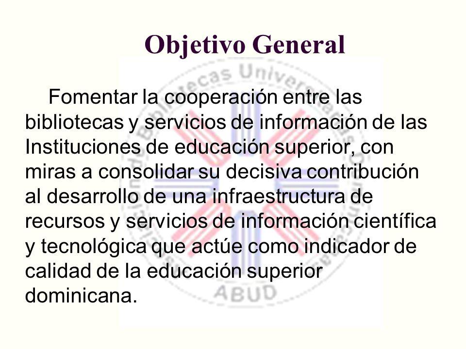 Objetivo General Fomentar la cooperación entre las bibliotecas y servicios de información de las Instituciones de educación superior, con miras a cons
