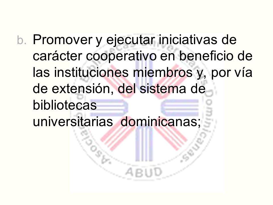 b. Promover y ejecutar iniciativas de carácter cooperativo en beneficio de las instituciones miembros y, por vía de extensión, del sistema de bibliote