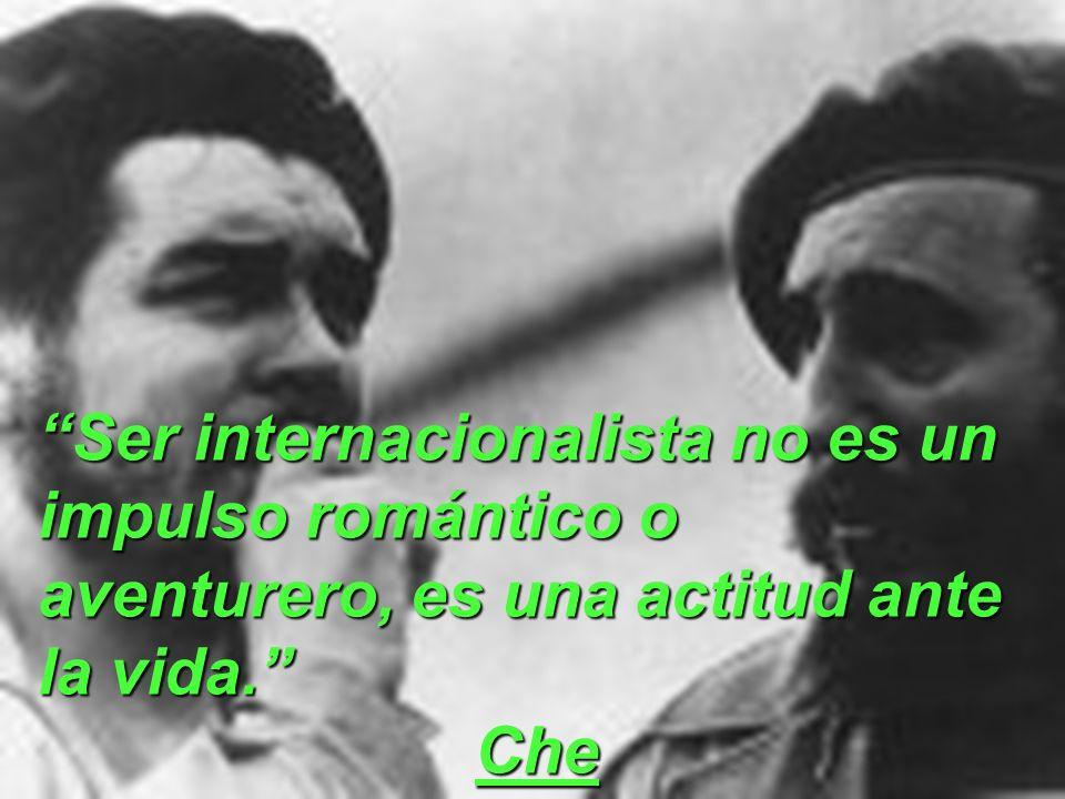 Ser internacionalista no es un impulso romántico o aventurero, es una actitud ante la vida. Che