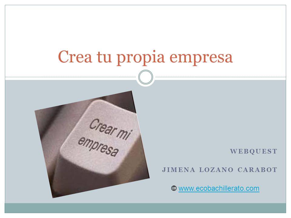 WEBQUEST JIMENA LOZANO CARABOT Crea tu propia empresa © www.ecobachillerato.comwww.ecobachillerato.com