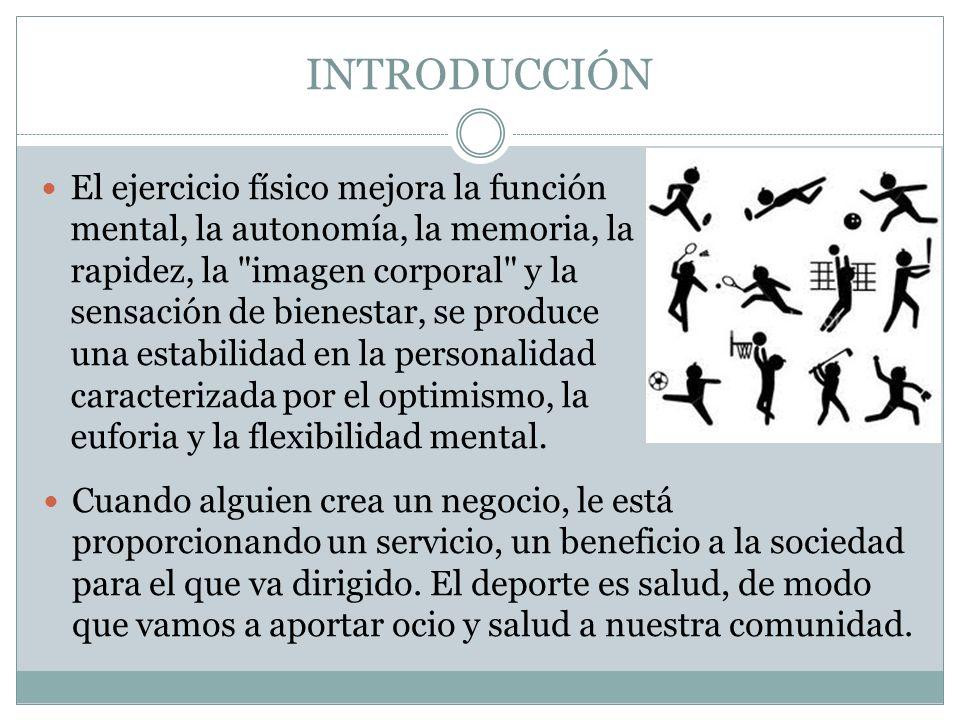INTRODUCCIÓN El ejercicio físico mejora la función mental, la autonomía, la memoria, la rapidez, la imagen corporal y la sensación de bienestar, se produce una estabilidad en la personalidad caracterizada por el optimismo, la euforia y la flexibilidad mental.