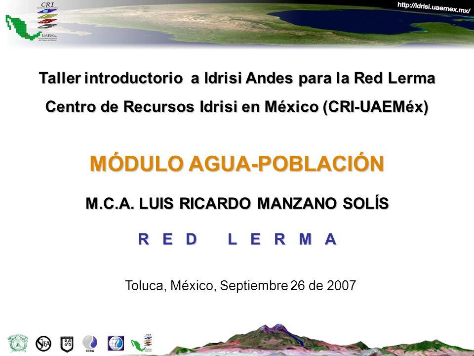 MÓDULO AGUA-POBLACIÓN M.C.A. LUIS RICARDO MANZANO SOLÍS R E D L E R M A Taller introductorio a Idrisi Andes para la Red Lerma Centro de Recursos Idris