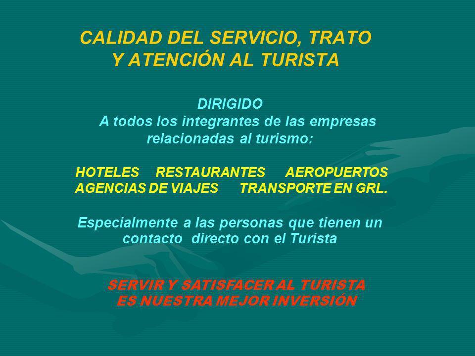 CALIDAD DEL SERVICIO, TRATO Y ATENCIÓN AL TURISTA SERVIR Y SATISFACER AL TURISTA ES NUESTRA MEJOR INVERSIÓN DIRIGIDO A todos los integrantes de las empresas relacionadas al turismo: HOTELES RESTAURANTES AEROPUERTOS AGENCIAS DE VIAJES TRANSPORTE EN GRL.