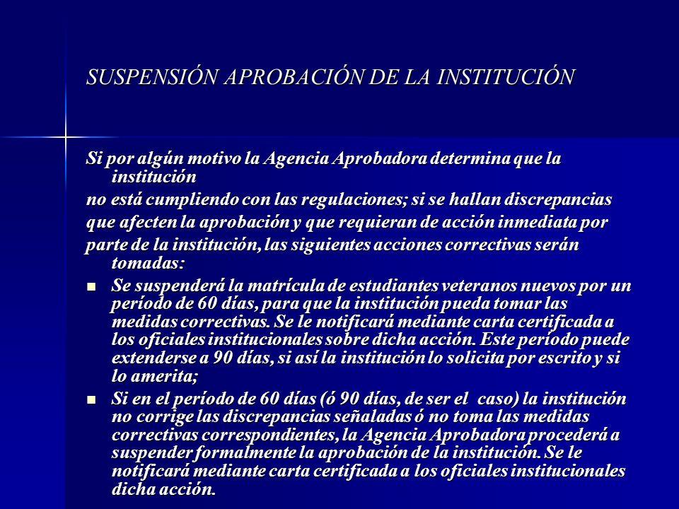 SUSPENSIÓN APROBACIÓN DE LA INSTITUCIÓN Si por algún motivo la Agencia Aprobadora determina que la institución no está cumpliendo con las regulaciones
