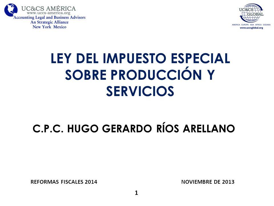LEY DEL IMPUESTO ESPECIAL SOBRE PRODUCCIÓN Y SERVICIOS C.P.C. HUGO GERARDO RÍOS ARELLANO 1 REFORMAS FISCALES 2014 NOVIEMBRE DE 2013