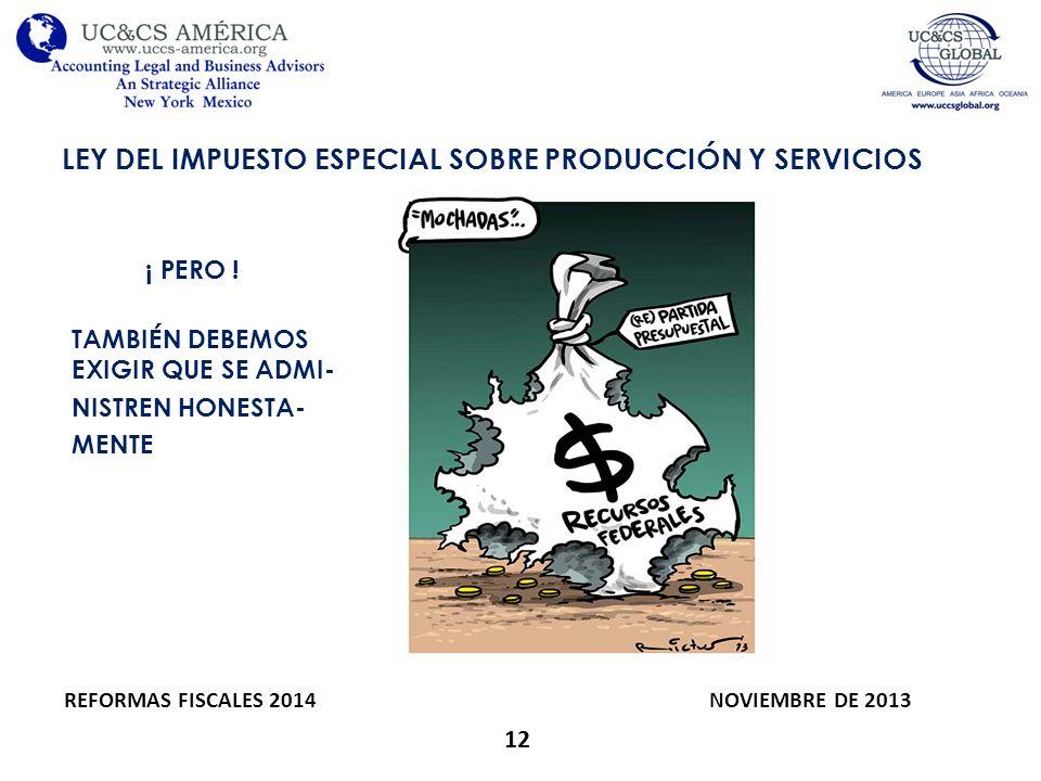 12 LEY DEL IMPUESTO ESPECIAL SOBRE PRODUCCIÓN Y SERVICIOS REFORMAS FISCALES 2014 NOVIEMBRE DE 2013 ¡ PERO ! TAMBIÉN DEBEMOS EXIGIR QUE SE ADMI- NISTRE