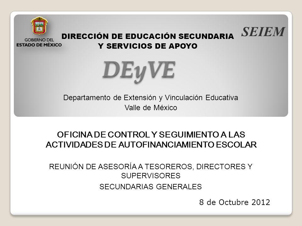 DEyVEDEyVE DIRECCIÓN DE EDUCACIÓN SECUNDARIA Y SERVICIOS DE APOYO Departamento de Extensión y Vinculación Educativa Valle de México OFICINA DE CONTROL Y SEGUIMIENTO A LAS ACTIVIDADES DE AUTOFINANCIAMIENTO ESCOLAR SEIEM REUNIÓN DE ASESORÍA A TESOREROS, DIRECTORES Y SUPERVISORES SECUNDARIAS GENERALES 8 de Octubre 2012