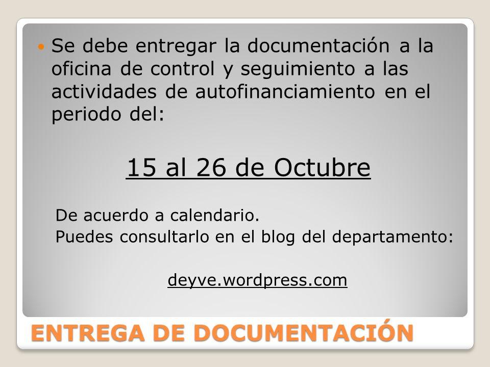 ENTREGA DE DOCUMENTACIÓN Se debe entregar la documentación a la oficina de control y seguimiento a las actividades de autofinanciamiento en el periodo del: 15 al 26 de Octubre De acuerdo a calendario.