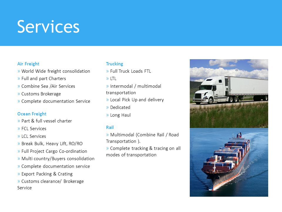 Services Air Freight » World Wide freight consolidation » Full and part Charters » Combine Sea /Air Services » Customs Brokerage » Complete documentation Service Ocean Freight » Part & full vessel charter » FCL Services » LCL Services » Break Bulk, Heavy Lift, RO/RO » Full Project Cargo Co-ordination » Multi country/Buyers consolidation » Complete documentation service » Export Packing & Crating » Customs clearance/ Brokerage Service Trucking » Full Truck Loads FTL » LTL » Intermodal / multimodal transportation » Local Pick Up and delivery » Dedicated » Long Haul Rail » Multimodal (Combine Rail / Road Transportation ).