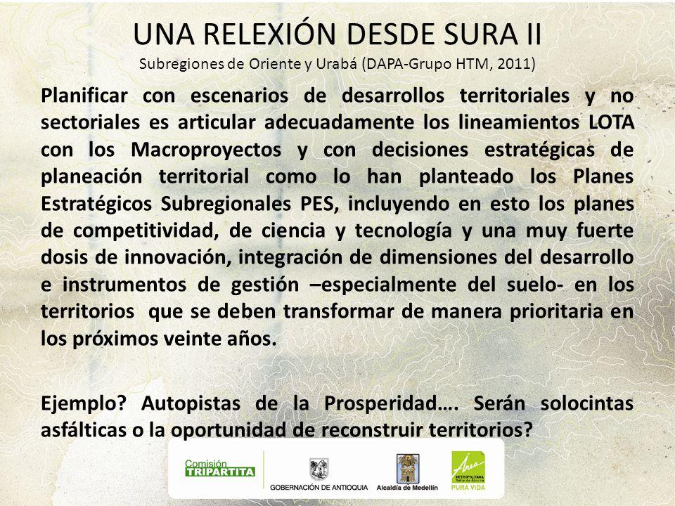 UNA RELEXIÓN DESDE SURA II Subregiones de Oriente y Urabá (DAPA-Grupo HTM, 2011) Planificar con escenarios de desarrollos territoriales y no sectorial