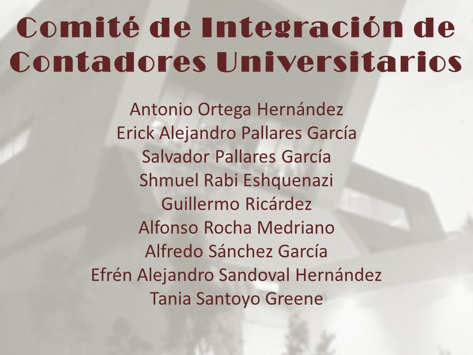 Comité de Integración de Contadores Universitarios Antonio Ortega Hernández Erick Alejandro Pallares García Salvador Pallares García Shmuel Rabi Eshqu