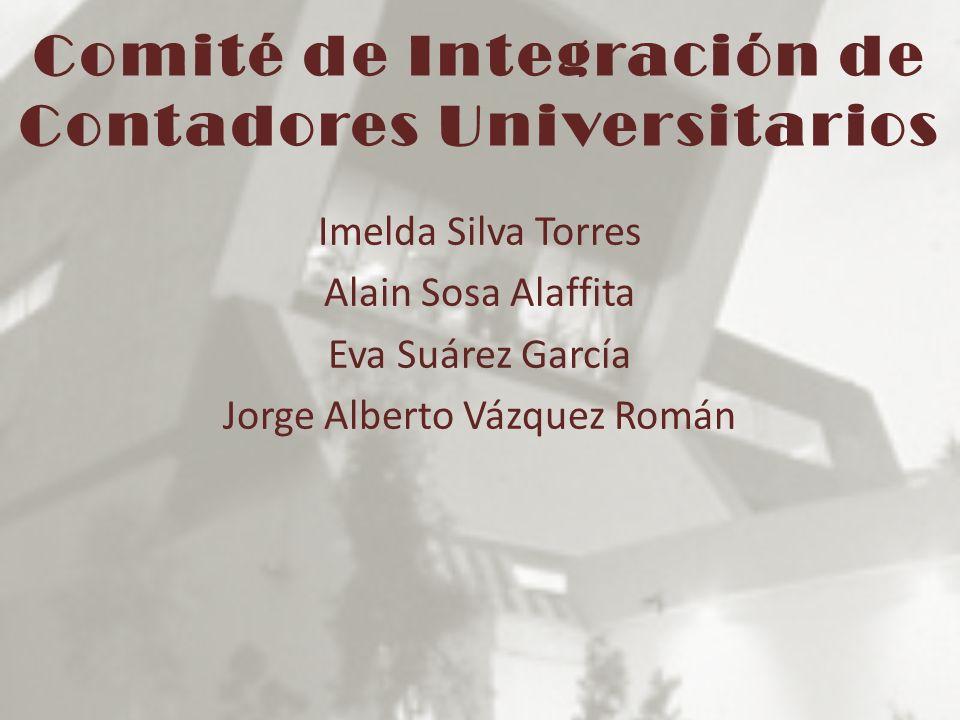 Comité de Integración de Contadores Universitarios Imelda Silva Torres Alain Sosa Alaffita Eva Suárez García Jorge Alberto Vázquez Román