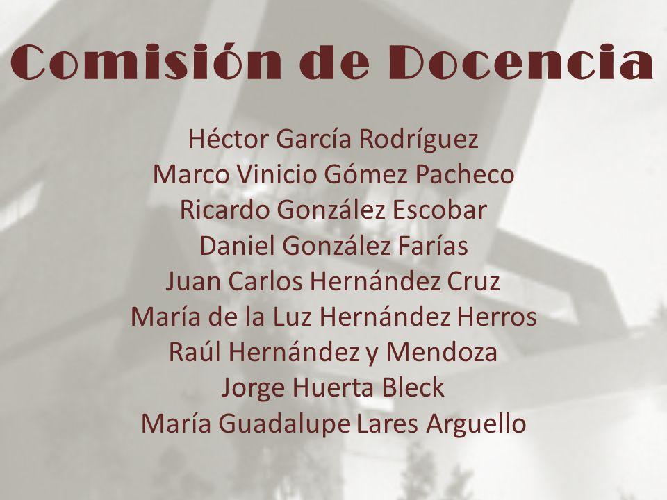 Comisión de Docencia Héctor García Rodríguez Marco Vinicio Gómez Pacheco Ricardo González Escobar Daniel González Farías Juan Carlos Hernández Cruz Ma