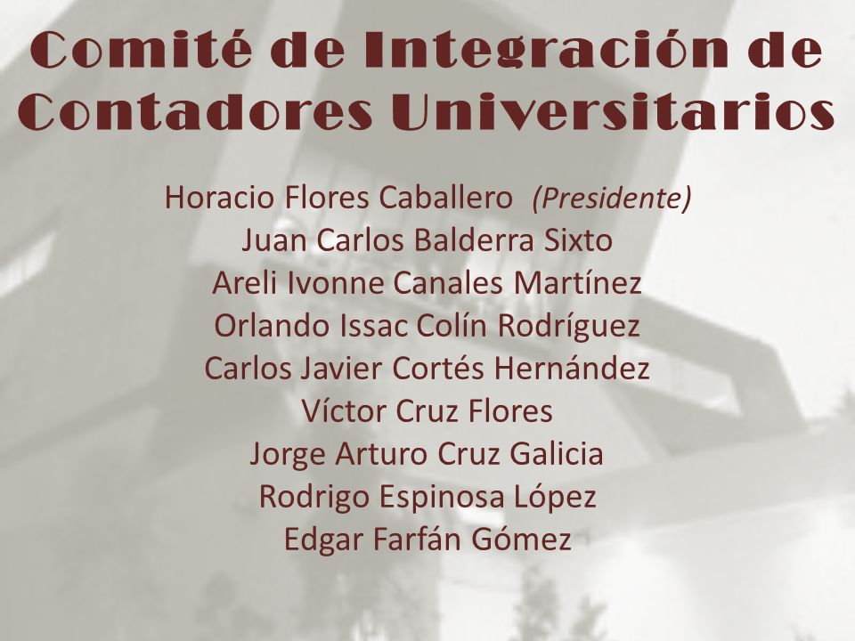 Comité de Integración de Contadores Universitarios Horacio Flores Caballero (Presidente) Juan Carlos Balderra Sixto Areli Ivonne Canales Martínez Orla